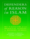 Defenders of Reason In Islam: Mu'tazilism and Rational Theology from Medieval School to Modern Symbol